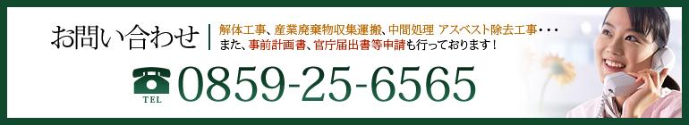お問い合わせ 解体工事、産業廃棄物収集運搬、中間処理 アスベスト除去工事・・・  また、事前計画書、官庁届出書等申請も行っております! 電話番号0859-25-6565